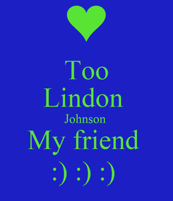 Poster: Too Lindon  Johnson  My friend  :) :) :)
