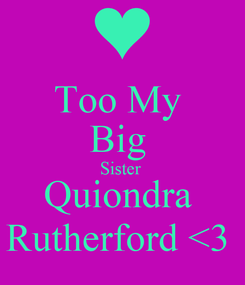 Poster: Too My  Big  Sister  Quiondra  Rutherford <3