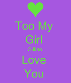 Poster: Too My  Girl  Gillian  Love  You