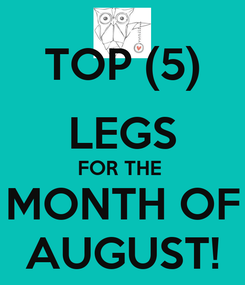 Poster: TOP (5) LEGS FOR THE  MONTH OF AUGUST!
