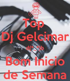 Poster: Top  Dj Gelcimar d(*_*)b Bom Inicio de Semana