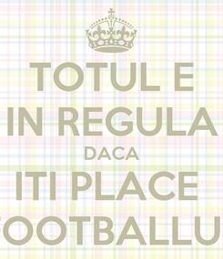 Poster: TOTUL E IN REGULA DACA ITI PLACE  FOOTBALLUL