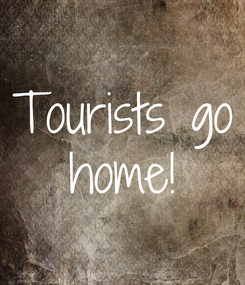 Poster: Tourists go  home!