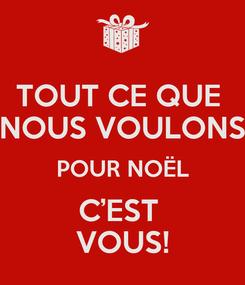 Poster: TOUT CE QUE  NOUS VOULONS  POUR NOËL  C'EST  VOUS!