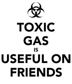 Poster: TOXIC GAS IS USEFUL ON FRIENDS