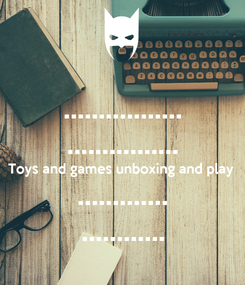 Poster: ................. ................ Toys and games unboxing and play ............. ............