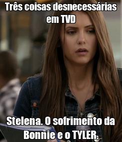 Poster: Três coisas desnecessárias em TVD Stelena. O sofrimento da Bonnie e o TYLER.