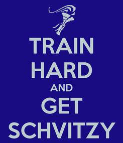 Poster: TRAIN HARD AND GET SCHVITZY