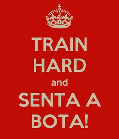 Poster: TRAIN HARD and SENTA A BOTA!