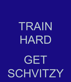 Poster: TRAIN HARD  GET SCHVITZY