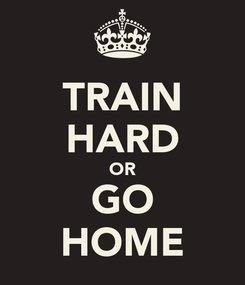 Poster: TRAIN HARD OR GO HOME