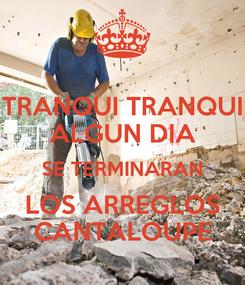 Poster: TRANQUI TRANQUI ALGUN DIA SE TERMINARAN LOS ARREGLOS CANTALOUPE