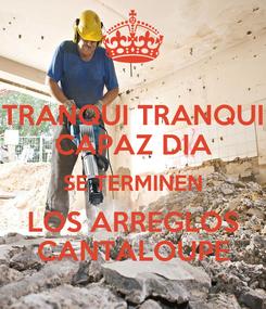 Poster: TRANQUI TRANQUI CAPAZ DIA SE TERMINEN LOS ARREGLOS CANTALOUPE