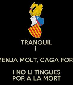 Poster: TRANQUIL i  MENJA MOLT, CAGA FORT I NO LI TINGUES POR A LA MORT