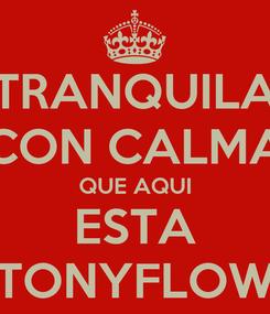 Poster: TRANQUILA CON CALMA QUE AQUI ESTA TONYFLOW