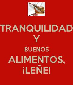 Poster: TRANQUILIDAD Y BUENOS ALIMENTOS, ¡LEÑE!