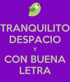 Poster: TRANQUILITO DESPACIO Y CON BUENA LETRA