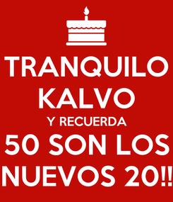 Poster: TRANQUILO KALVO Y RECUERDA 50 SON LOS NUEVOS 20!!