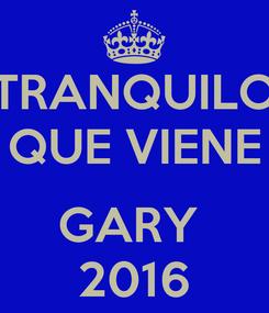 Poster: TRANQUILO QUE VIENE  GARY  2016