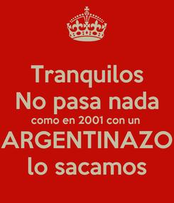 Poster: Tranquilos No pasa nada como en 2001 con un  ARGENTINAZO lo sacamos