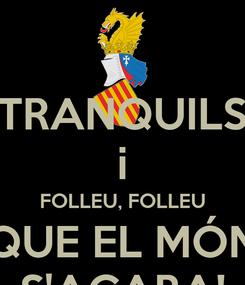 Poster: TRANQUILS i FOLLEU, FOLLEU QUE EL MÓN S'ACABA!