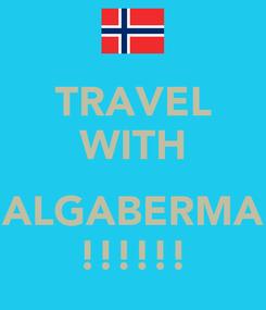 Poster: TRAVEL WITH  ALGABERMA !!!!!!