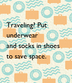 Poster: Traveling? Put  underwear  and socks in shoes  to save space.