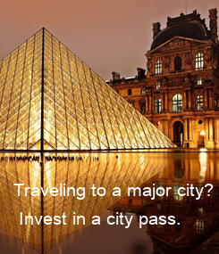 Poster: Traveling to a major city?   Invest in a city pass.