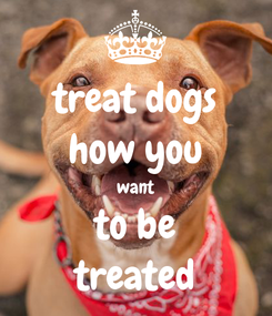 Poster: treat dogs how you want to be treated