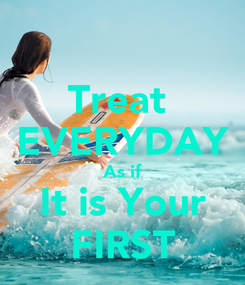 Poster: Treat  EVERYDAY As if It is Your FIRST