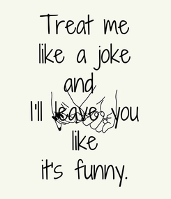 Poster: Treat me  like a joke  and  I'll leave you  like  it's funny.