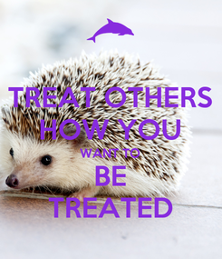Poster: TREAT OTHERS HOW YOU WANT TO BE TREATED