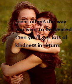 Poster: Treat others the way  you want to be treated then you'll get lots of  kindness in return
