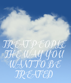 Poster: TREAT PEOPLE  THE WAY YOU  WANT TO BE  TREATED