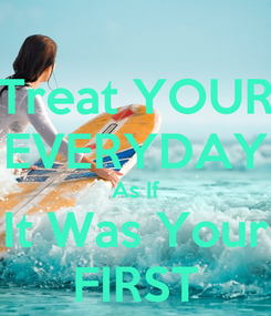 Poster: Treat YOUR EVERYDAY As If It Was Your FIRST