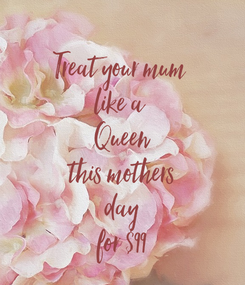 Poster:  Treat your mum  like a  Queen this mothers day for $99