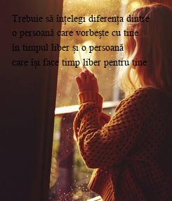 Poster: Trebuie să înțelegi diferența dintre    o persoană care vorbește cu tine   în timpul liber și o persoană  care își face timp liber pentru tine              www.facebook.com/balan.alexandru1