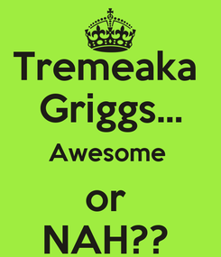 Poster: Tremeaka  Griggs... Awesome  or  NAH??