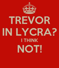 Poster: TREVOR IN LYCRA? I THINK NOT!