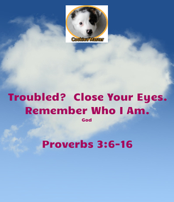 Poster: Troubled?  Close Your Eyes. Remember Who I Am. God  Proverbs 3:6-16