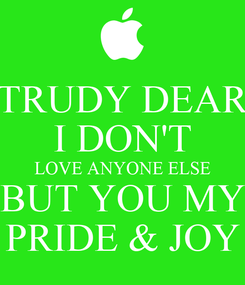 Poster: TRUDY DEAR I DON'T LOVE ANYONE ELSE BUT YOU MY PRIDE & JOY
