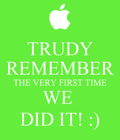 Poster: TRUDY REMEMBER THE VERY FIRST TIME WE  DID IT! :)