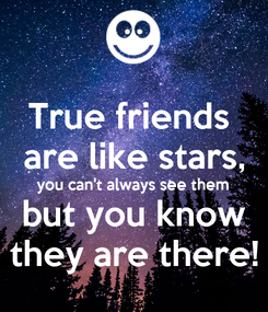 Poster: True friends  are like stars, you can't always see them but you know they are there!