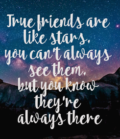 Poster: True friends are  like stars,  you can't always  see them,  but you know  they're  always there