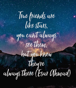 Poster: True friends are  like stars,  you can't always  see them,  but you know  they're  always there (Esar Ahmad)