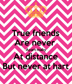 Poster: True friends Are never  Apart maby At distance But never at hart