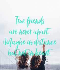 Poster: True friends are never apart. Maybe in distance but not in heart.