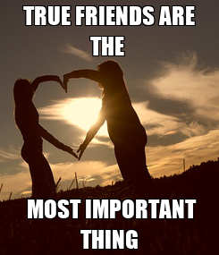 Poster: TRUE FRIENDS ARE THE   MOST IMPORTANT THING