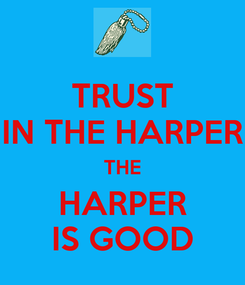 Poster: TRUST IN THE HARPER THE HARPER IS GOOD