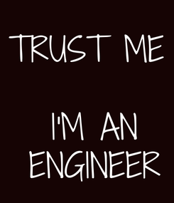Poster: TRUST ME   I'M AN  ENGINEER